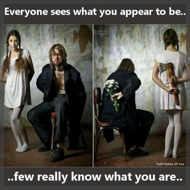 Everyone sees what you appear to be, few really know what you are.