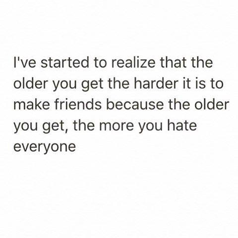I've started to realize that the older you get the harder it is to make friends because the older you get, the more you hate everyone.