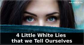 4 Little White Lies that we Tell Ourselves
