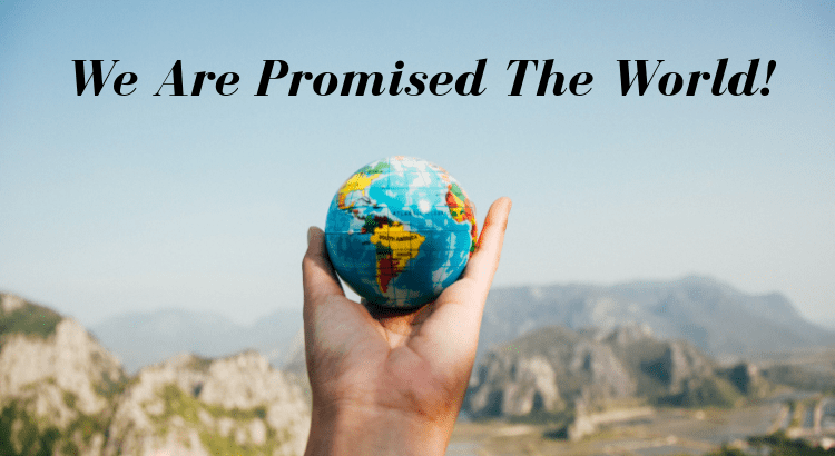 We Are Promised The World!