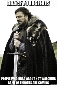 Ned Stark: Brace yourselves. People who brag about not watching Game of Thrones are coming.
