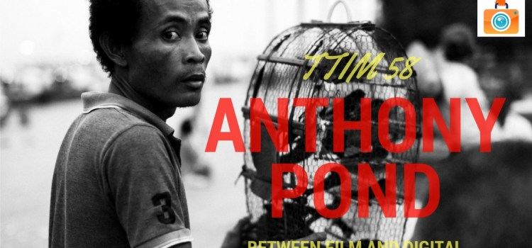 TTIM 58 – Anthony Pond Between Film And Digital