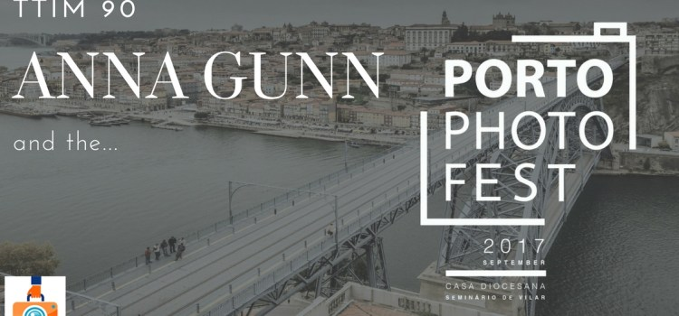 TTIM 90 – Anna Gunn and the Porto Photo Fest
