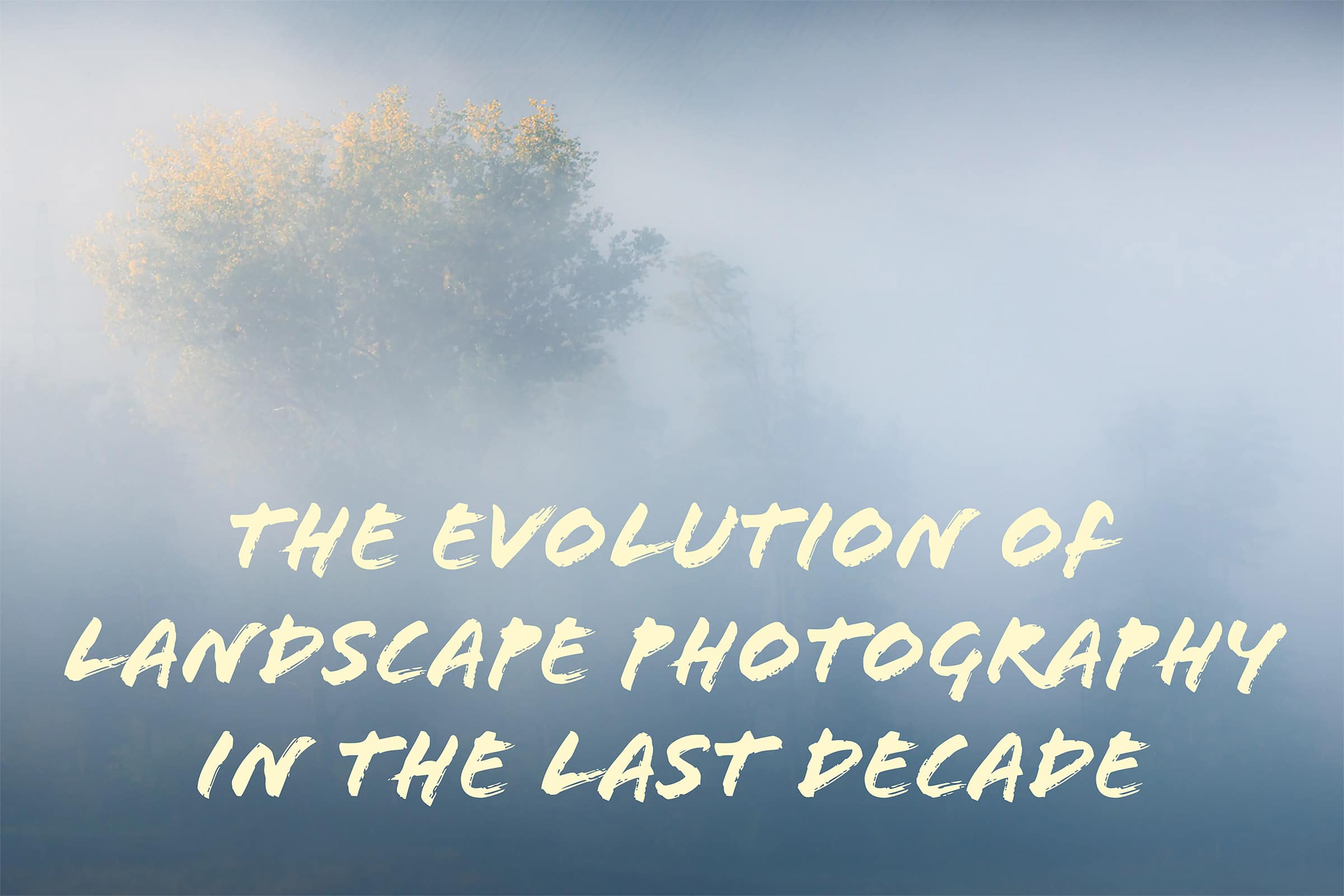 the evolution of landscape photography in the last decade