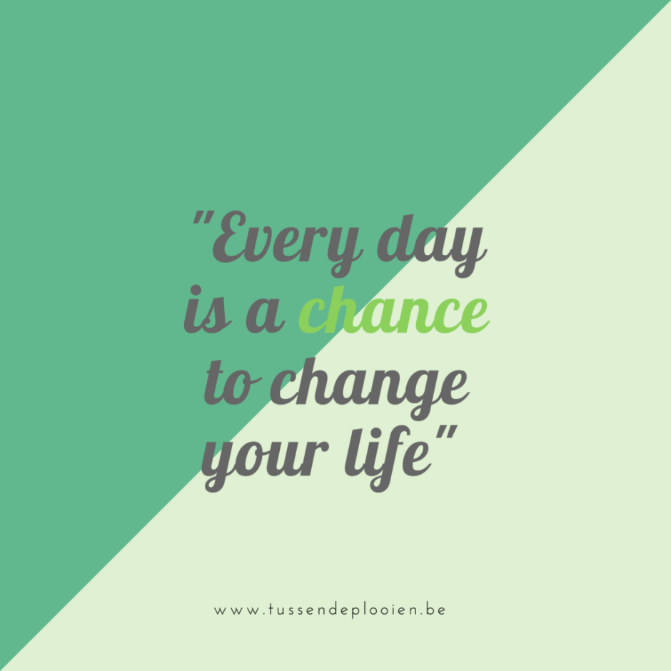 Quote: every day is a chance to change your life - Ga jij de uitdaging aan?