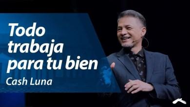 Photo of Pastor Cash Luna – Todo trabaja para tu bien | Casa de Dios