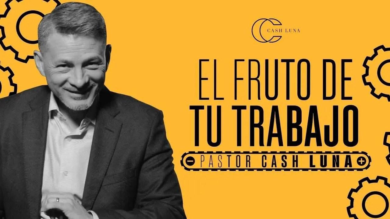 En este momento estás viendo Pastor Cash Luna – El fruto de tu trabajo