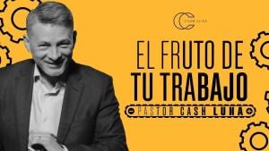 Lee más sobre el artículo Pastor Cash Luna – El fruto de tu trabajo