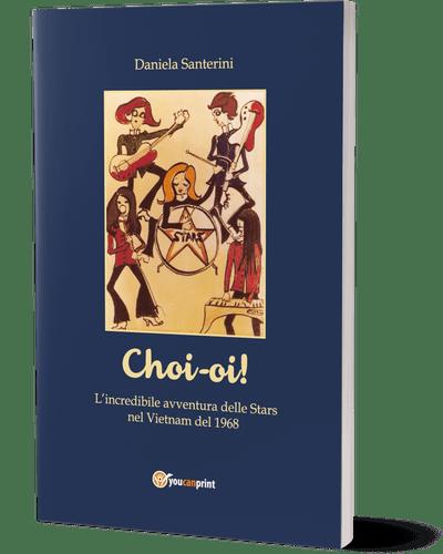 """Copertina di """"Choi-oi - l'incredibile avventura delle Stars nel Vietnam del 1968"""" di Daniela Santerini"""