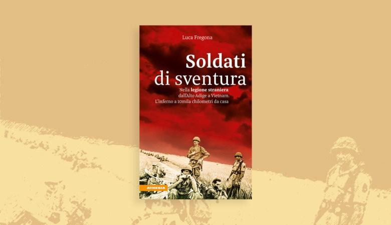 Soldati di sventura. Nella legione straniera dall'Alto Adige a Vietnam (Athesia Edizioni) di Luca Fregona