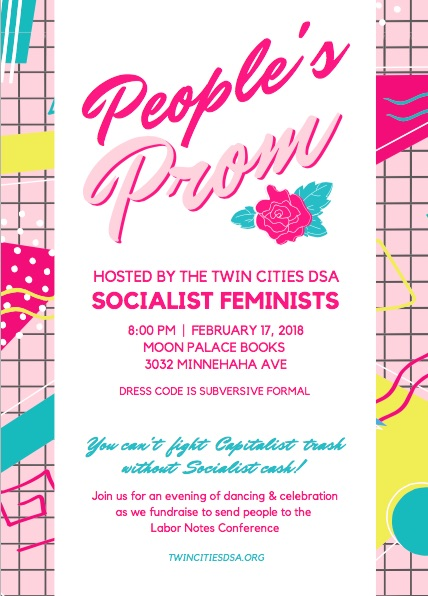 People's Prom Hosted by the Twin Cities DSA Socialist Feminists 8:00 PM | FEBRUARY 17, 2018 MOON PALACE BOOKS 3032 MINNEHAHA AVE Dress Code is Subversive Formal - Welcome to all - You can't fight Capitalist trash without Socialist cash! Join us for an evening of dancing & celebration as we fundraise to send people to the Labor Notes Conference.
