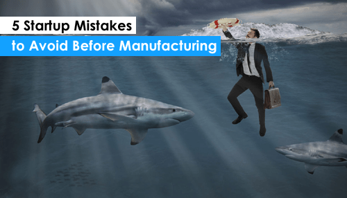 5 Startup Mistakes to Avoid Before Manufacturing