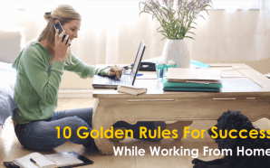 10 Golden Rules For Success While Working From Home