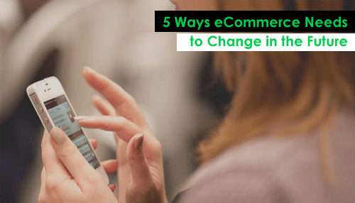 5 Ways eCommerce Needs to Change in the Future
