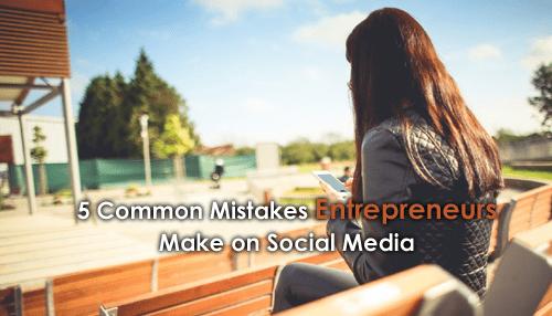 5 Common Mistakes Entrepreneurs Make on Social Media