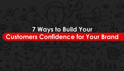 7 Ways to Build Your Customers Confidence for Your Brand