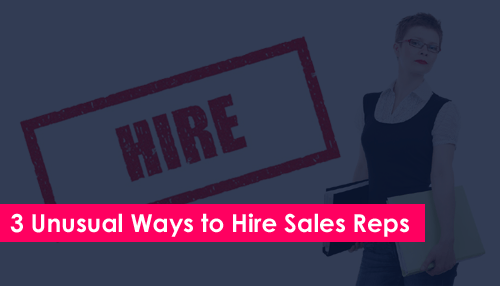 Three Unusual Ways to Hire Sales Reps