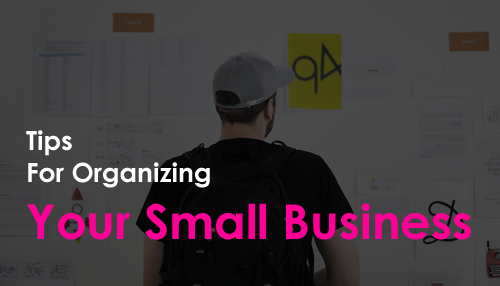 Tips For Organizing Your Small Business