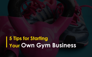 5 Tips for Starting Your Own Gym Business