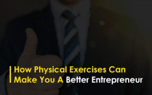 How Physical Exercises Can Make You A Better Entrepreneur