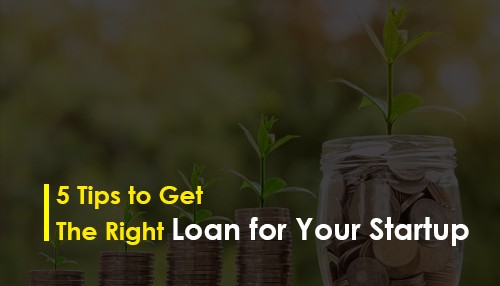 5 Tips to Get the Right Loan for Your Startup