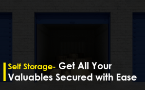 Self Storage- Get All Your Valuables Secured with Ease