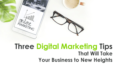 Three Digital Marketing Tips That Will Take Your Business to New Heights