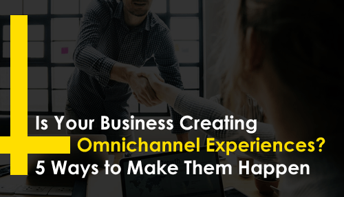Is Your Business Creating Omnichannel Experiences? 5 Ways to Make Them Happen