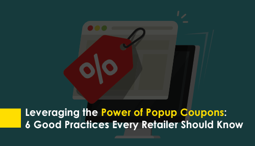 Leveraging the Power of Popup Coupons: 6 Good Practices Every Retailer Should Know