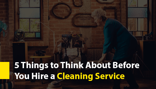 5 Things to Think About Before You Hire a Cleaning Service