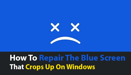 How To Repair The Blue Screen That Crops Up On Windows