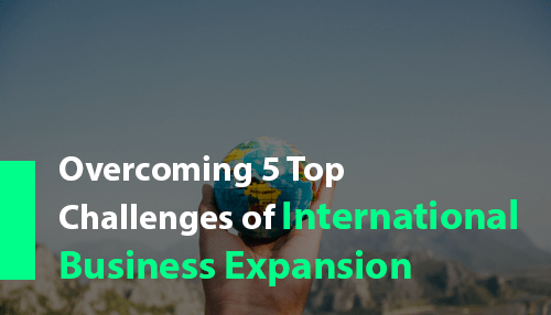 Overcoming 5 Top Challenges of International Business Expansion