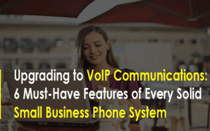 Upgrading to VoIP Communications: 6 Must-Have Features of Every Solid…