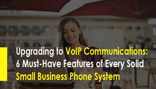 Upgrading to VoIP Communications: 6 Must-Have Features of Every Solid Small Business Phone System