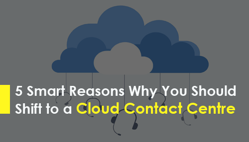 5 Smart Reasons Why You Should Shift to a Cloud Contact Centre