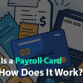 What Is a Payroll Card and How Does It Work?