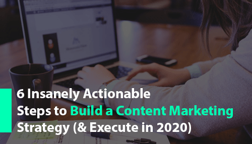 6 Insanely Actionable Steps to Build a Content Marketing Strategy (& Execute in 2020)