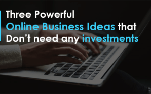 Three Powerful Online Business Ideas that Don't need any investments
