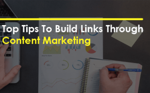 Top Tips To Build Links Through Content Marketing