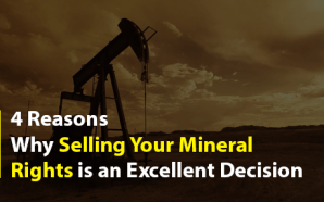 4 Reasons Why Selling Your Mineral Rights is an Excellent Decision