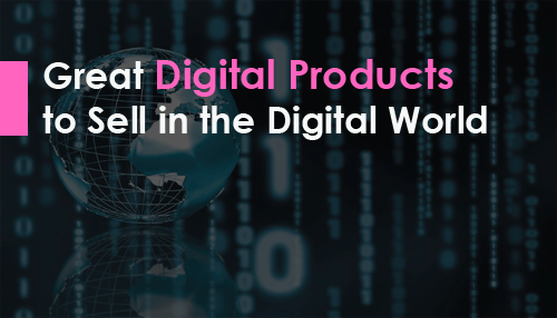 Great Digital Products to Sell in the Digital World