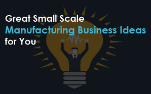 Great Small Scale Manufacturing Business Ideas for You