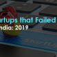 Startups that Failed in India 2019