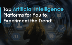 Top Artificial Intelligence Platforms for You to Experiment the Trend!