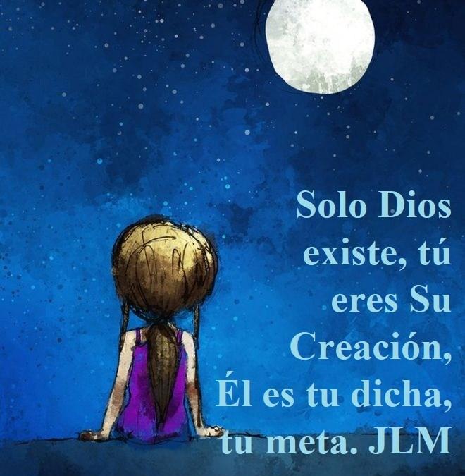 Solo Dios existe, tú eres Su Creación, Él es tu dicha, tu meta. JLM
