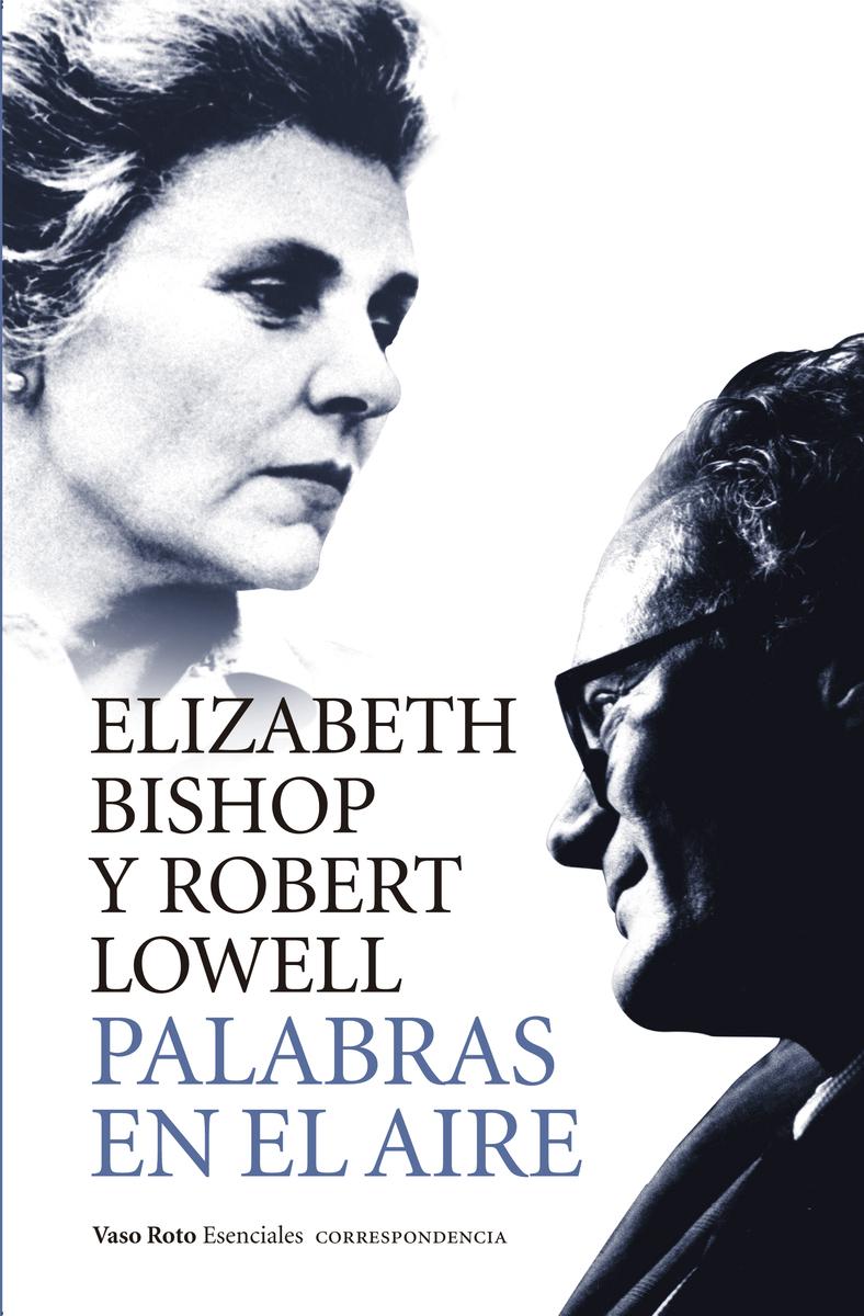 Elizabeth Bishop y Robert Lowell -- Correspondencia -- Palabras al aire -- Vaso Roto