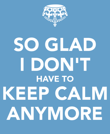 so glad I don't have to keep calm anymore