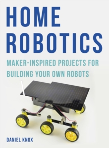 Home Robotics : Maker-Inspired Projects For Building Your Own Robots