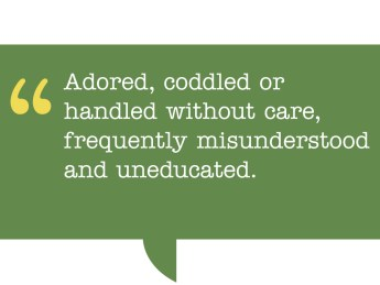 pull quote reads: Adored, coddled or handled without care, frequently misunderstood and uneducated.