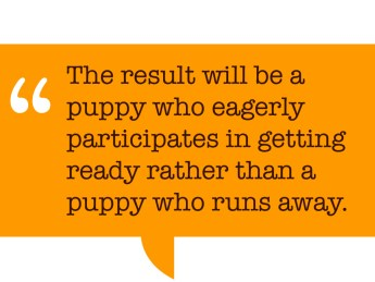 "Pull quote: ""The result will be a puppy who eagerly participates in getting ready rather than a puppy who runs away."""
